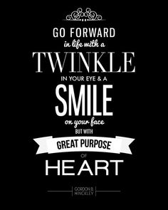 """Go forward in life with a twinkle in your eye and a smile on your face but with great purpose of heart."""