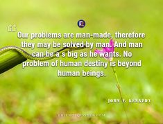John F. Kennedy Quote Our problems man-made - Our problems are man-made, therefore they may be solved by man. And man can be a s big as he wants. No problem of human destiny is beyond human beings.  - #Inspirational_Quotes, #John_F._Kennedy _ #American, #Be, #Beings, #Beyond, #Big, #Can, #Destiny, #Human, #John_F_Kennedy, #Kennedy, #Man, #ManMade, #May, #Our, #Popular_Author, #President, #Problem, #Problems, #Solved, #Wants Friends Quotes