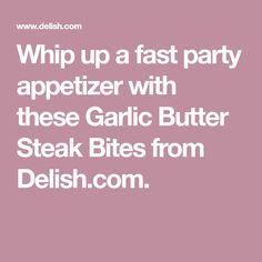 Whip up a fast party appetizer with these Garlic Butter Steak Bites from Delish.com.