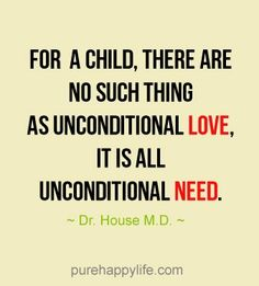 Life Quote: For a child, there are no such thing as. - For a child, there are no such thing as unconditional love, it is unconditional need. Words Quotes, Wise Words, Love Quotes, Sayings, Positive Quotes, Motivational Quotes, Inspirational Quotes, House Md Quotes, Train Up A Child