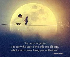 """The secret of genius is to carry the spirit of the child into old age, which means never losing your enthusiasm.""   Aldous Huxley"