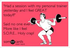 'Had a session with my personal trainer yesterday and I feel GREAT today!!!' Said no one ever... More like I feel S.O.R.E... Holy crap!