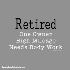 """Retired t-shirt from Turnip Truck Designs """"Retired: One Owner, High Mileage, Needs Body Work"""""""