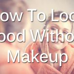 How to Look Good Without Makeup.  Yeah, I could work on this...