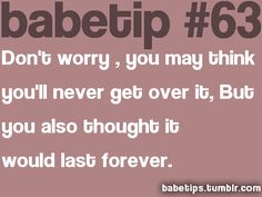 Don't worry, you may think you'll never get over it but you also thought it would last forever