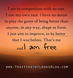 I am in competion with no one.  I run my own race,  I have no desire to play the game of being better than anyone, in any way, shape or form.  I just aim to improve, to be better than I was before.  That's me, and I am free.   Unknown author