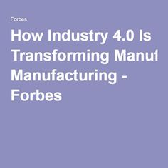 How Industry 4.0 Is Transforming Manufacturing - Forbes