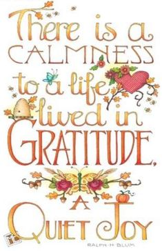 There is a calmness to a life lived in Gratitude. A Quiet Joy - Mary Engelbreit Life Quotes Love, Great Quotes, Me Quotes, Inspirational Quotes, Motivational Quotes, Meaningful Quotes, Bible Quotes, 2015 Quotes, Pain Quotes