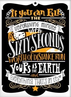 """If you can fill the unforgiving minute with sixty seconds' worth of distance run, yours is the earth and everything that's in it."" Rudyard Kipling"