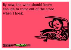 By now, the wine should knowenough to come out of the storewhen I honk.