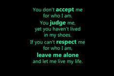 You don't accept�me for who I am. �You judge me, yet you haven't lived in my shoes. �If you can't respect me for who I am, leave me alone and let me live my life.