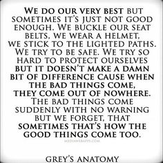 """the bad things come suddenly and with no warning but we forget that sometimes that's how the good things come too."" -Grey's"