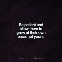 Quotes about Happiness : Live Life Happy Quote: Be patient and allow them to grow at their own pace not