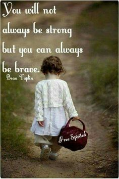 You will not always be strong but you can be brave .