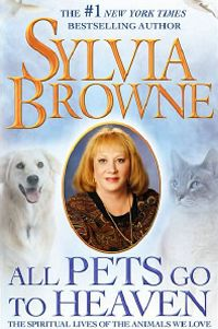 "Any book by Sylvia Browne is worth reading - this is one of my favorites, ""All Pets Go To Heaven"""