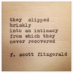 they slipped briskly into an intimacy from which they never recovered. [fitzgerald]