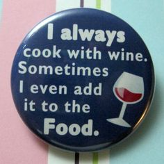 I Always Cook With Wine. Sometimes I Even Add it To The Food : ))))) (PS: not when pregnant! ;) )
