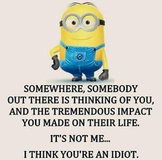 Somewhere, somebody out there is thinking of you, and the tremendous impact you made on their life.  It's not me... I think you're an idiot. - minion