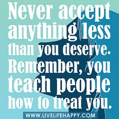 """""""Never accept anything less than you deserve. Remember, you teach people how to treat you."""" by deeplifequotes, via Flickr"""