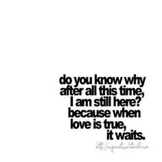 Do you know why after all this time, I am still here? Because when love is true, it waits..