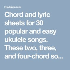 Chord and lyric sheets for 30 popular and easy ukulele songs. These two, three, and four-chord songs are perfect for beginning uke players and can be downloaded as PDFs.