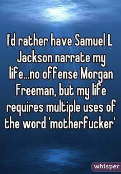 """I'd rather have Samuel L Jackson narrate my life...no offense Morgan Freeman, but my life requires multiple uses of the word 'motherfucker' """