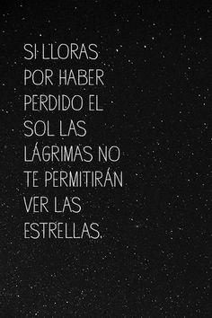 Si lloras por haber perdido el sol las lágrimas no te permitirán ver las estrellas.  #frases #frase #inspiración #quote #quotes