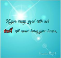 Proverbs 17:13 NLT If you repay good with evil, evil will never leave your house.