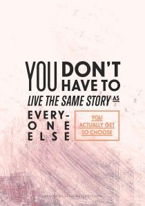 Live your own story. You really do get to choose for -- yourself. Choose. Wisely.