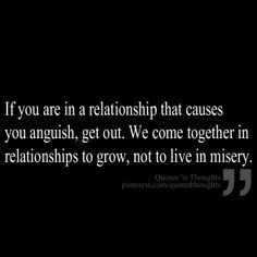 If you are in a relationship that causes you anguish, get out. We come together in relationships to grow, not to live in misery.