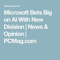 Microsoft Bets Big on AI With New Division | News & Opinion | PCMag.com