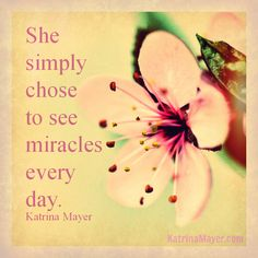 She simply chose to see miracles every day. Katrina Mayer