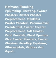 Hofmann Plumbing #plumbing, #heating, #water #heaters, #water #heater #replacement, #tankless #water #heaters, #commercial, #residential, #water #heater #replacement, #all #makes #and #models, #heat #pumps, #hot #water #heaters, #water #heaters, #rooftop #systems, #thermostats, #indoor #air #quality, #rooter #systems, #toilets, #tubs, #showers, #sinks, #vanities, #disposers, #dishwashers, #sump #pumps, #gas #pipes, #water #lines, #video #camera #line #inspections, #move-in #inspections…
