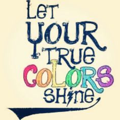 Don't be afraid to hide yourself, embrace your colors! Embrace who you are :)
