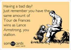Having a bad day? Just remember you have the same amount of Tour de Frances wins as Lance Armstrong, you stallion.