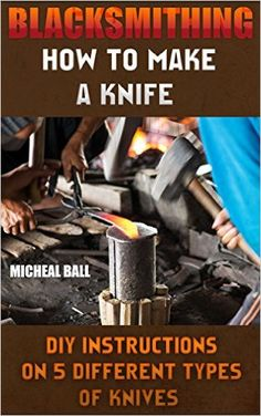 Blacksmithing: How To Make A Knife. DIY Instructions On 5 Different Types Of Knives: (Blacksmithing, blacksmith, how to blacksmith, how to blacksmithing, ... To Make A Knife, DIY, Blacksmithing Guide)) - Kindle edition by Micheal Ball. Crafts, Hobbies & Home Kindle eBooks @ Amazon.com.