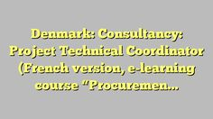 """Denmark: Consultancy: Project Technical Coordinator (French version, e-learning course """"Procurement at..."""