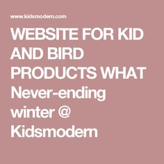 WEBSITE FOR KID AND BIRD PRODUCTS WHAT Never-ending winter @ Kidsmodern