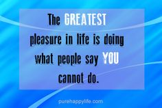 Life Quote: The GREATEST pleasure in life is...