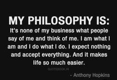 Benim felsefem: İnsanların benim hakkımda söyledikleri ve hakkımda düşündükleri beni ilgilendirmez. Ben olduğum kişiyim ve yaptığım şeyi yapıyorum. Hiçbir şey beklemiyorum ve her şeyi kabul ediyorum. Ve bu hayatı çok daha kolay hale getiriyor.