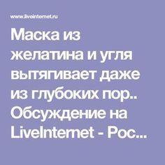 Маска из желатина и угля вытягивает даже из глубоких пор.. Обсуждение на LiveInternet - Российский Сервис Онлайн-Дневников
