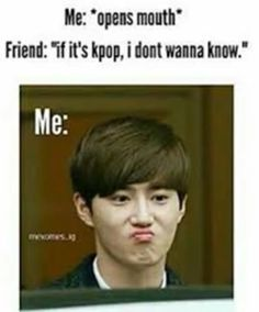 This is me when i try to talk about kpop with my sister lol