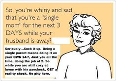 single mom ecards #ecards This really bugs me, those who complain but (hopefully) will never know the true meaning of being a single parent. 3 days BAH try 24/7.