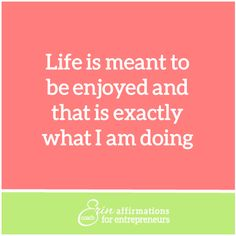 Life is meant to be enjoyed and that is exactly what I am doing.