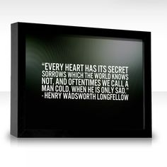 Every heart has its secret sorrows which the world knows not, and oftentimes we call a man cold, when he is only sad.