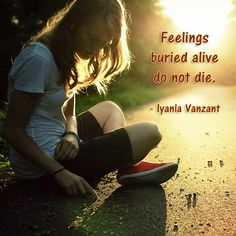 A quote from Iyanla Vanzant  (inspirational speaker, teacher, life coach, etc) about how you can't just keep pushing down your feelings & expect them to go away.