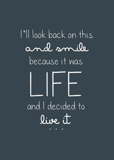 i'll look back on this and smile because it was LIFE and I decided to live it- Love what it says, but love the font ever more! Wish I could write like this!