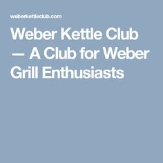 Weber Kettle Club — A Club for Weber Grill Enthusiasts
