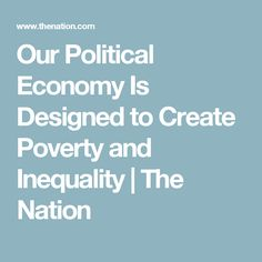 Our Political Economy Is Designed to Create Poverty and Inequality | The Nation