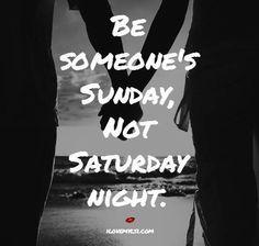 Be someone's Sunday, not Saturday night.
